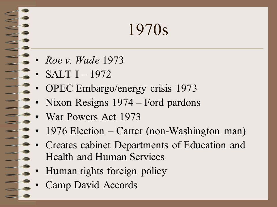 1970s Roe v. Wade 1973 SALT I – 1972 OPEC Embargo/energy crisis 1973 Nixon Resigns 1974 – Ford pardons War Powers Act 1973 1976 Election – Carter (non