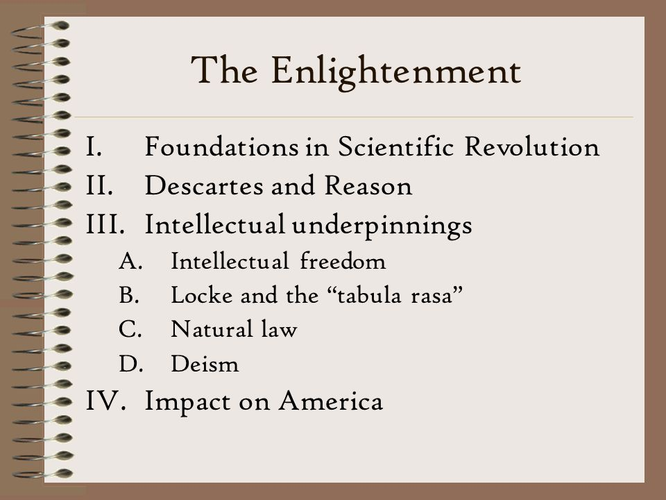 The Enlightenment I.Foundations in Scientific Revolution II.Descartes and Reason III.Intellectual underpinnings A.Intellectual freedom B.Locke and the tabula rasa C.Natural law D.Deism IV.Impact on America