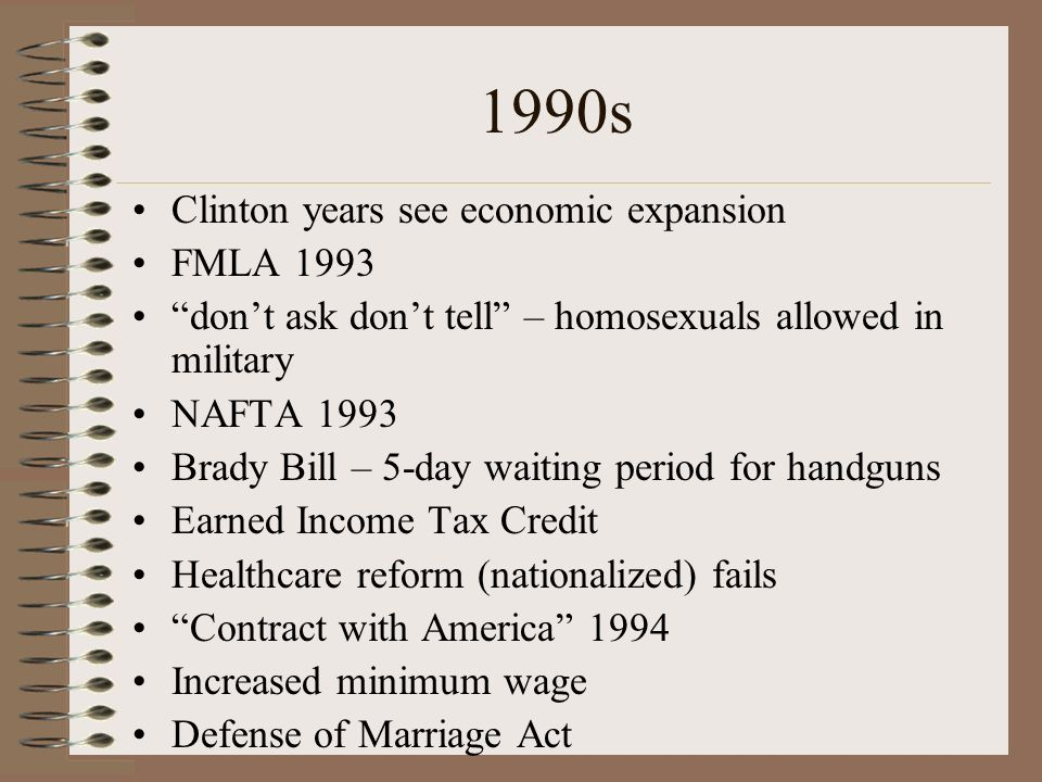 1990s Clinton years see economic expansion FMLA 1993 dont ask dont tell – homosexuals allowed in military NAFTA 1993 Brady Bill – 5-day waiting period for handguns Earned Income Tax Credit Healthcare reform (nationalized) fails Contract with America 1994 Increased minimum wage Defense of Marriage Act