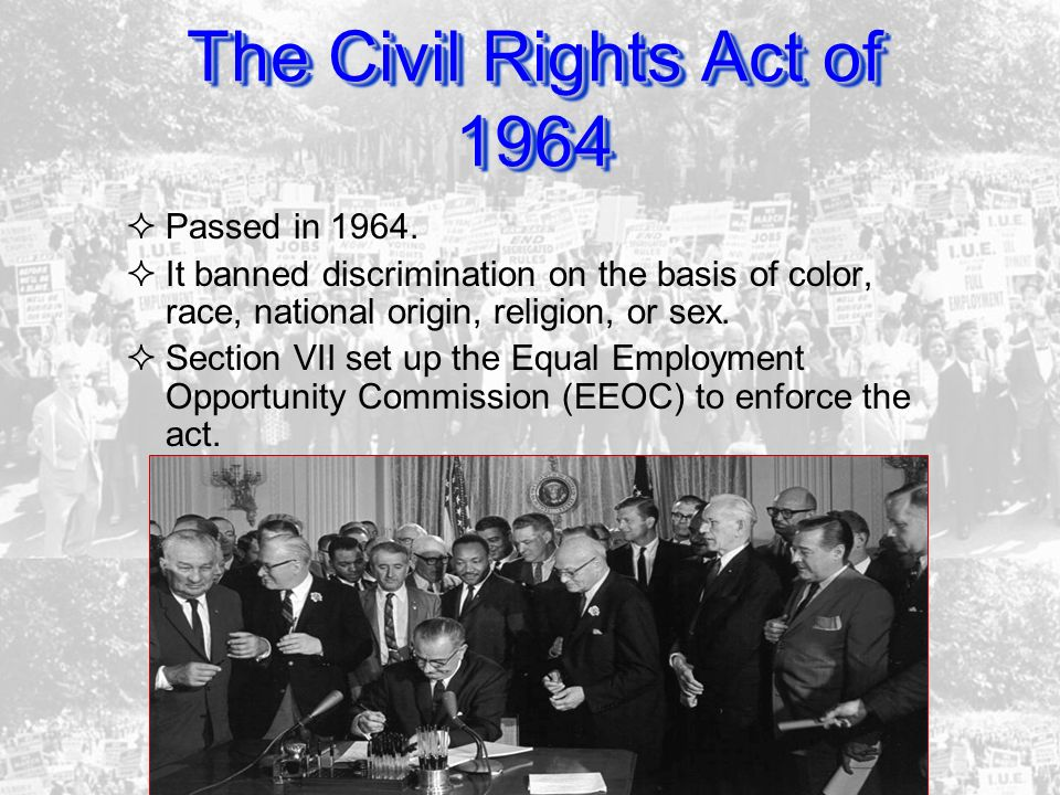 The Civil Rights Act of 1964 Passed in 1964. It banned discrimination on the basis of color, race, national origin, religion, or sex. Section VII set