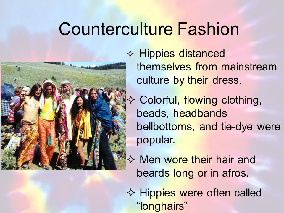 Counterculture Fashion Hippies distanced themselves from mainstream culture by their dress. Colorful, flowing clothing, beads, headbands bellbottoms,