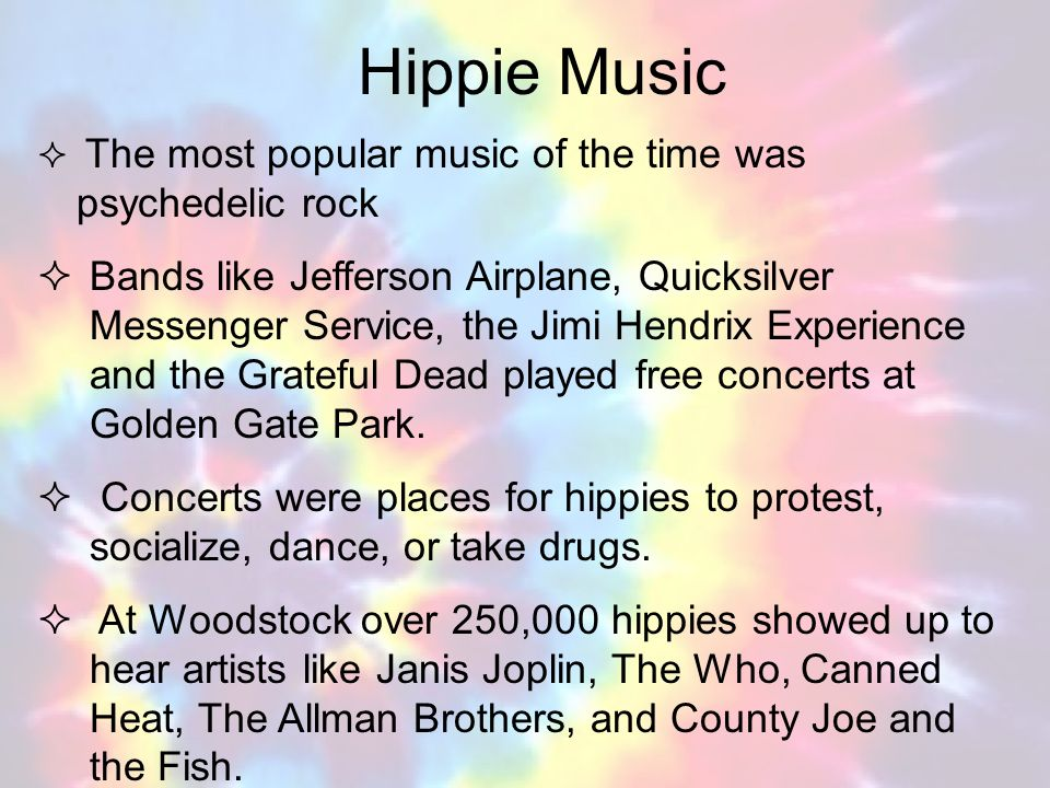 Hippie Music The most popular music of the time was psychedelic rock Bands like Jefferson Airplane, Quicksilver Messenger Service, the Jimi Hendrix Ex