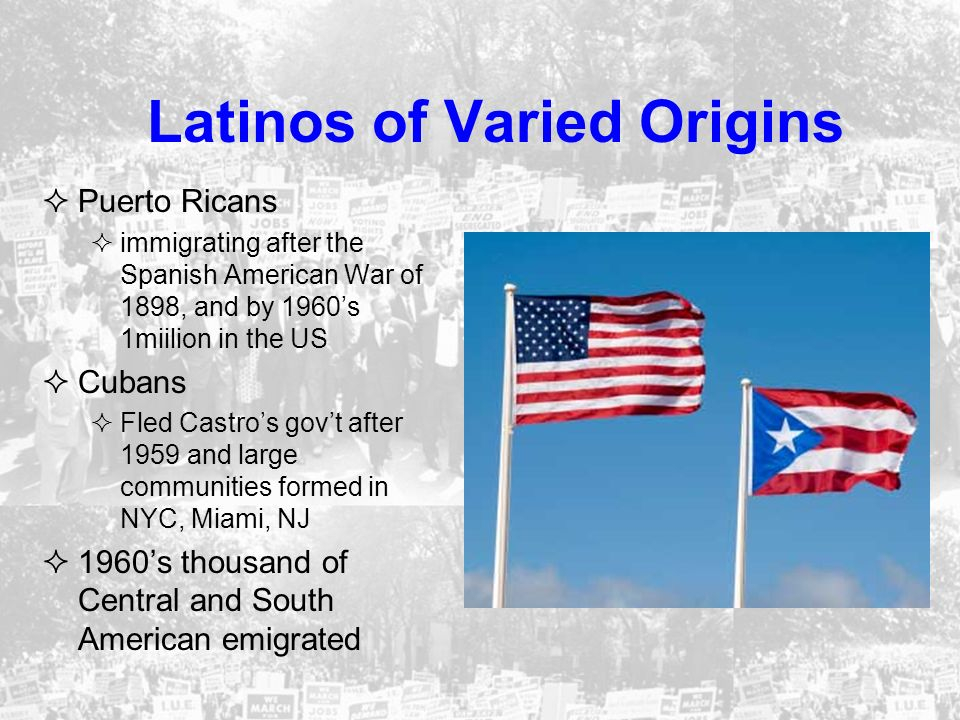 Latinos of Varied Origins Puerto Ricans immigrating after the Spanish American War of 1898, and by 1960s 1miilion in the US Cubans Fled Castros govt a