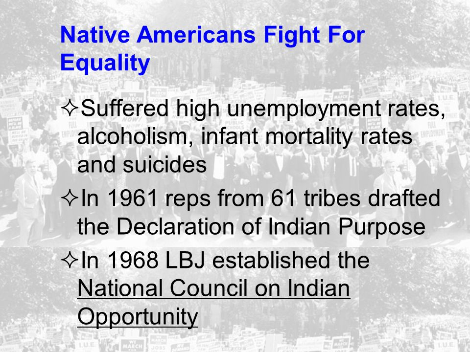 Native Americans Fight For Equality Suffered high unemployment rates, alcoholism, infant mortality rates and suicides In 1961 reps from 61 tribes draf