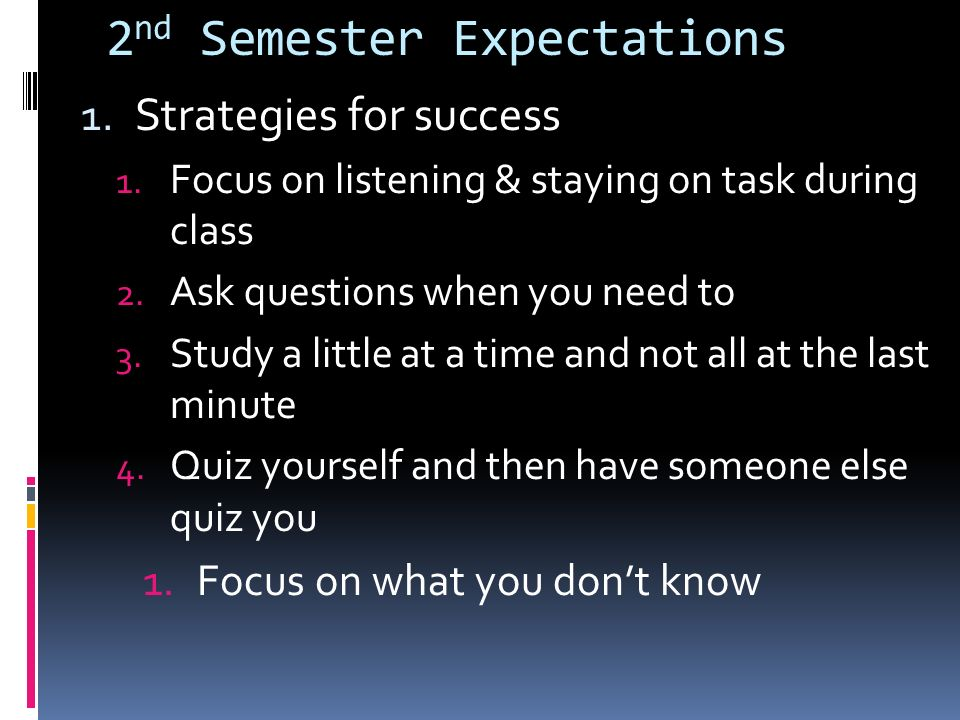 2 nd Semester Expectations 1. Strategies for success 1. Focus on listening & staying on task during class 2. Ask questions when you need to 3. Study a