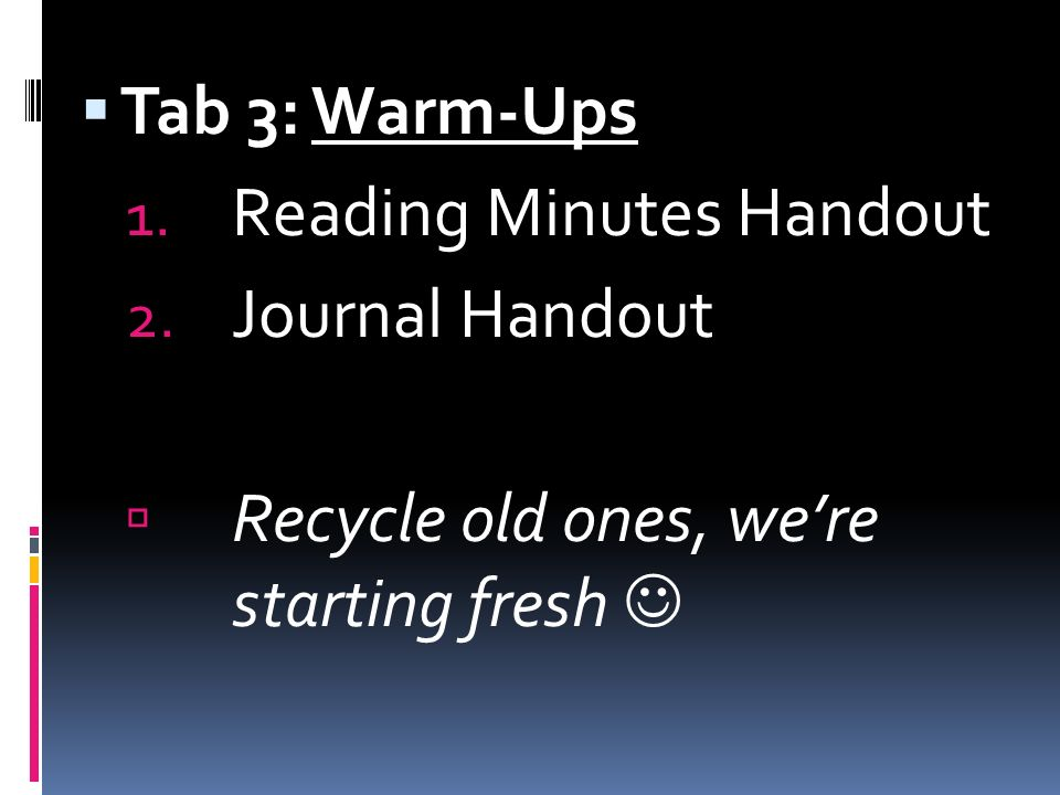 Tab 3: Warm-Ups 1. Reading Minutes Handout 2. Journal Handout Recycle old ones, were starting fresh