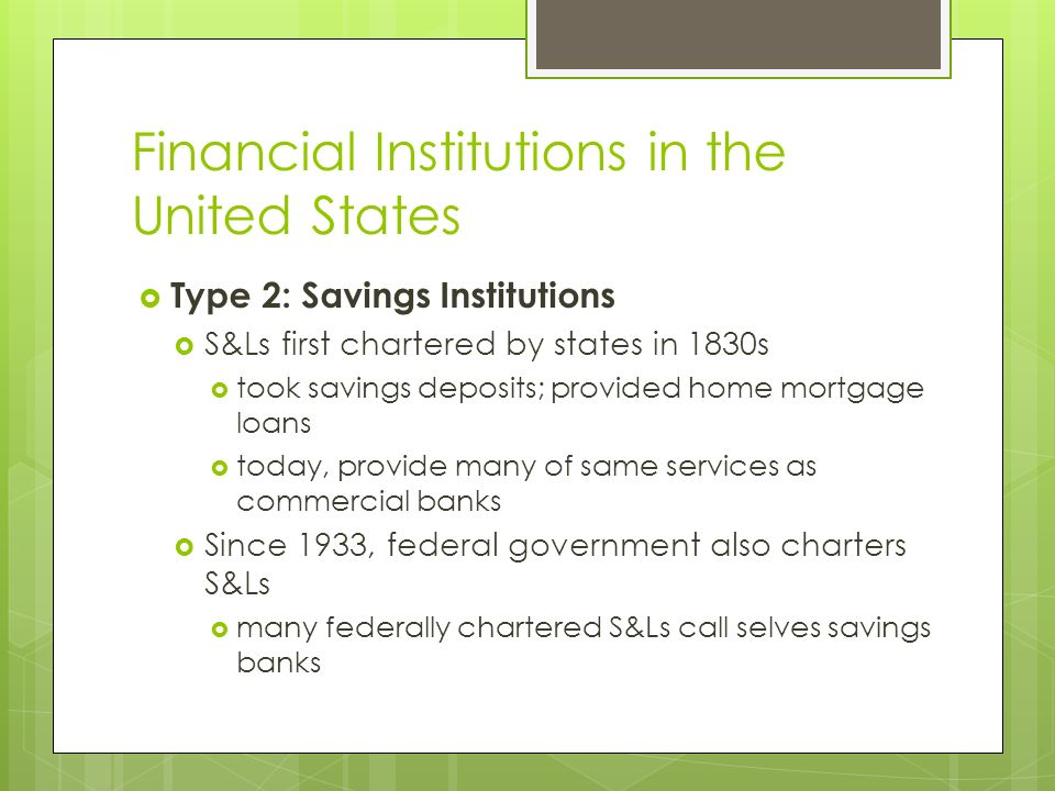 Financial Institutions in the United States Type 2: Savings Institutions S&Ls first chartered by states in 1830s took savings deposits; provided home