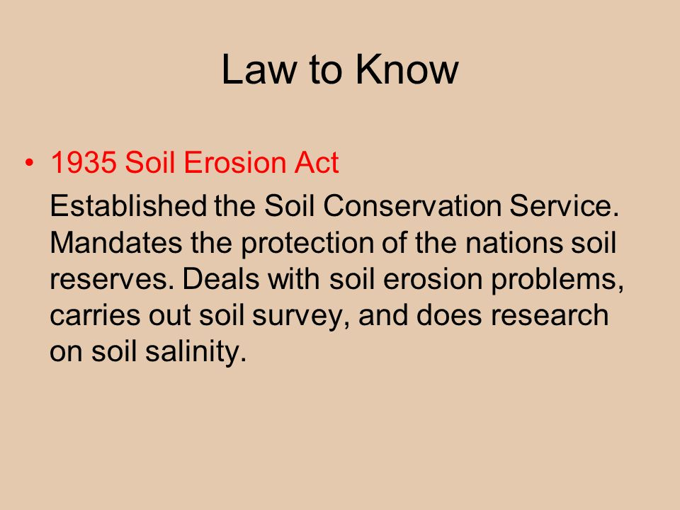 Law to Know 1935 Soil Erosion Act Established the Soil Conservation Service. Mandates the protection of the nations soil reserves. Deals with soil ero