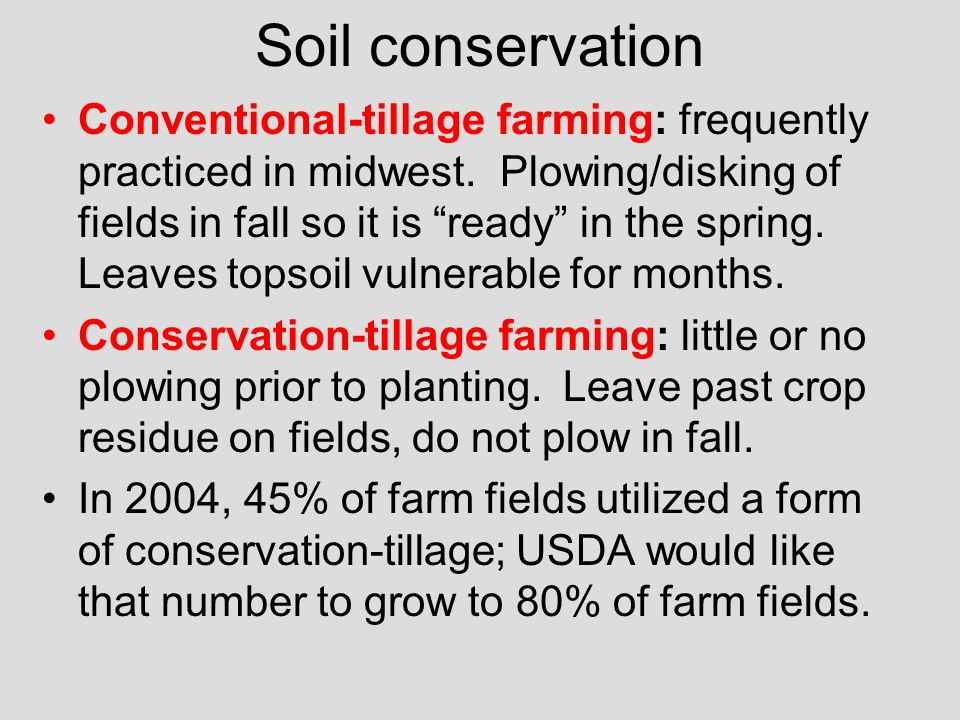 Soil conservation Conventional-tillage farming: frequently practiced in midwest. Plowing/disking of fields in fall so it is ready in the spring. Leave