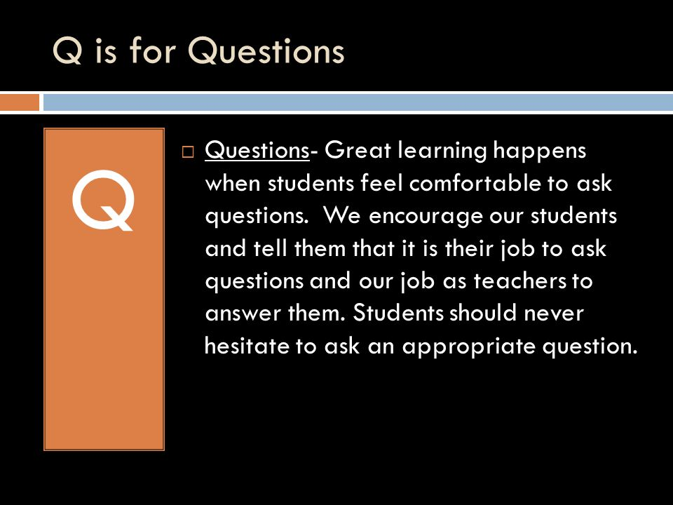 Q is for Questions Q Questions- Great learning happens when students feel comfortable to ask questions.