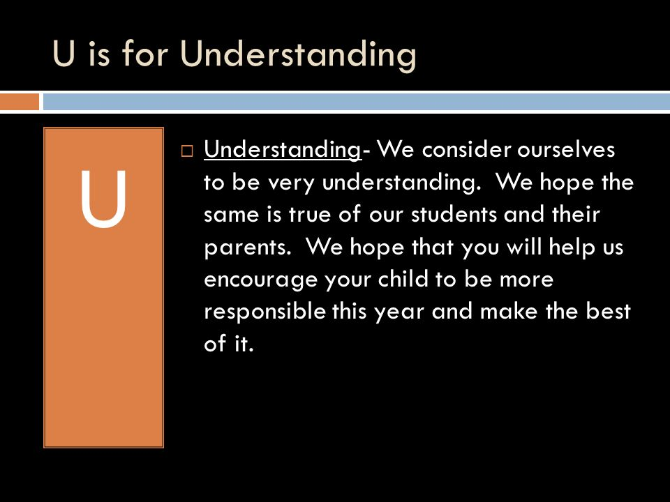 U is for Understanding U Understanding- We consider ourselves to be very understanding.
