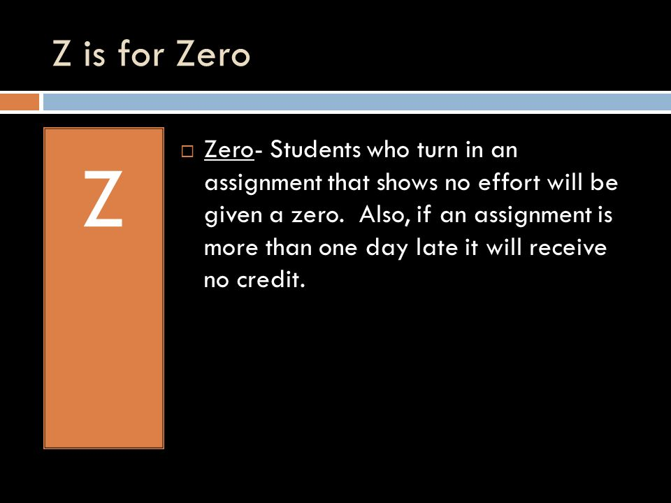 Z is for Zero Z Zero- Students who turn in an assignment that shows no effort will be given a zero.