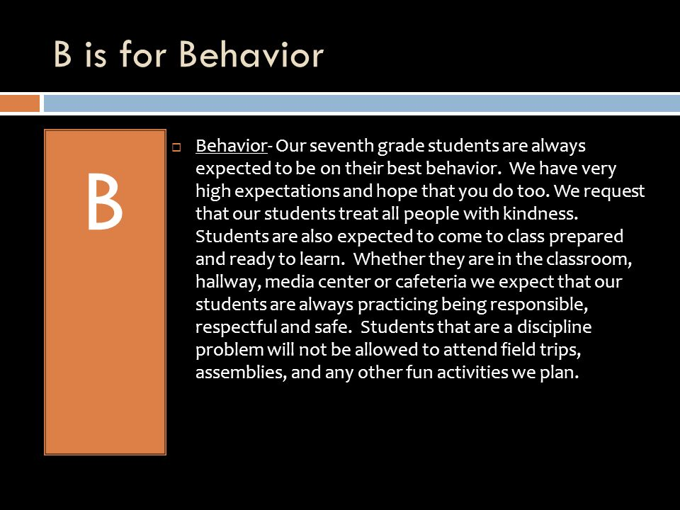 B is for Behavior B Behavior- Our seventh grade students are always expected to be on their best behavior.