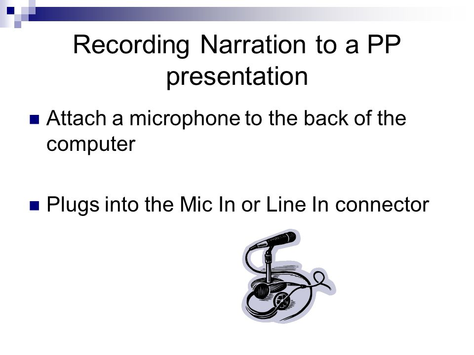 Recording Narration to a PP presentation Attach a microphone to the back of the computer Plugs into the Mic In or Line In connector