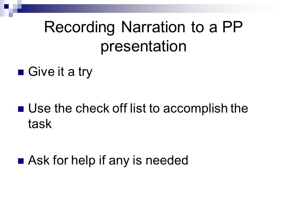 Give it a try Use the check off list to accomplish the task Ask for help if any is needed Recording Narration to a PP presentation