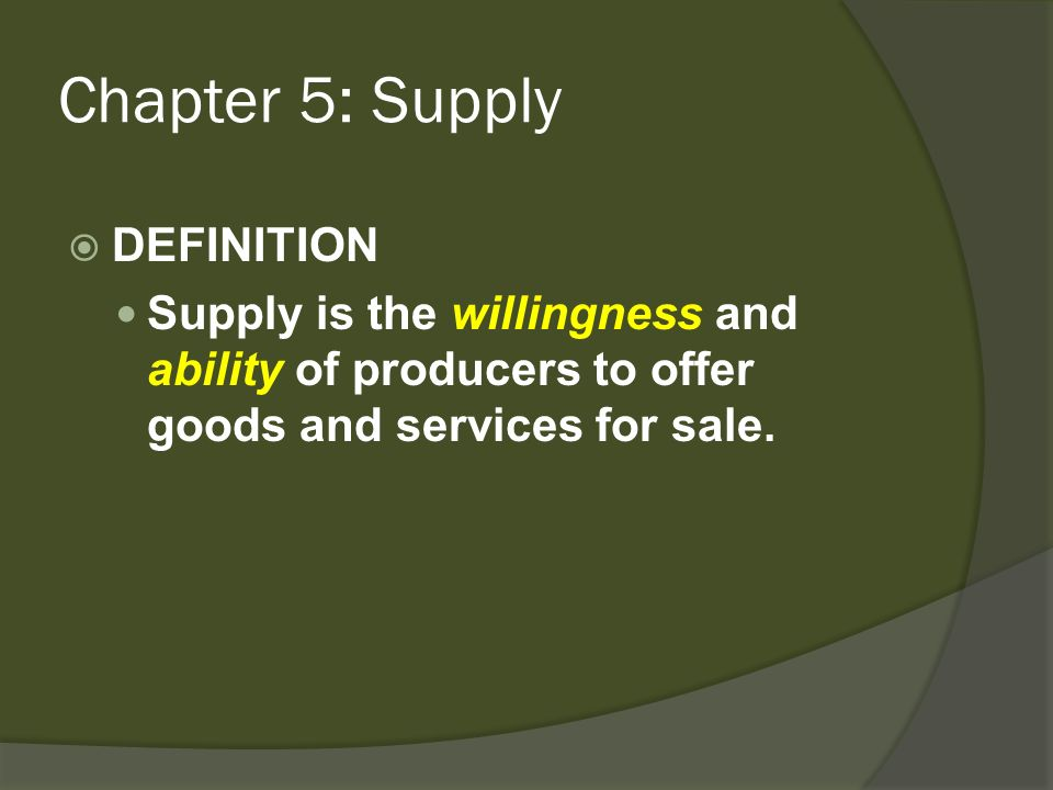 Chapter 5: Supply DEFINITION Supply is the willingness and ability of producers to offer goods and services for sale.