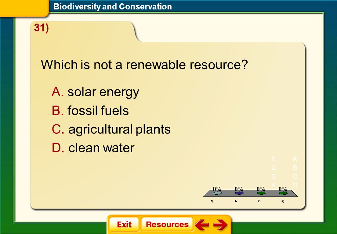 CDQ 3 Biodiversity and Conservation 31) Which is not a renewable resource? A. solar energy B. fossil fuels C. agricultural plants D. clean water 1.A 2