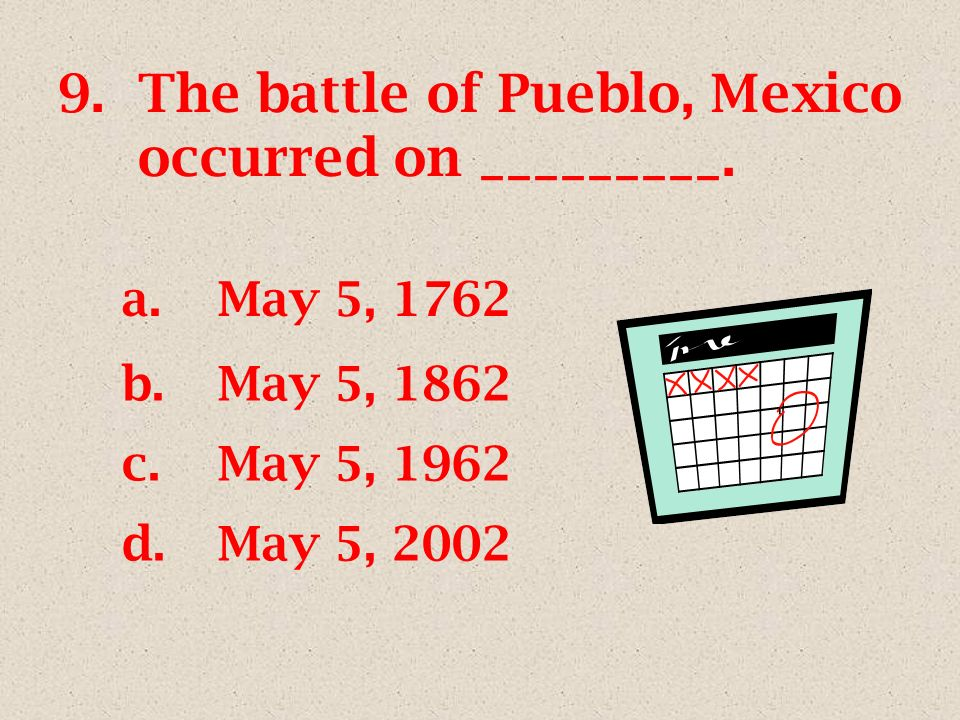 9.The battle of Pueblo, Mexico occurred on _________. a.May 5, 1762 b.May 5, 1862 c.May 5, 1962 d.May 5, 2002