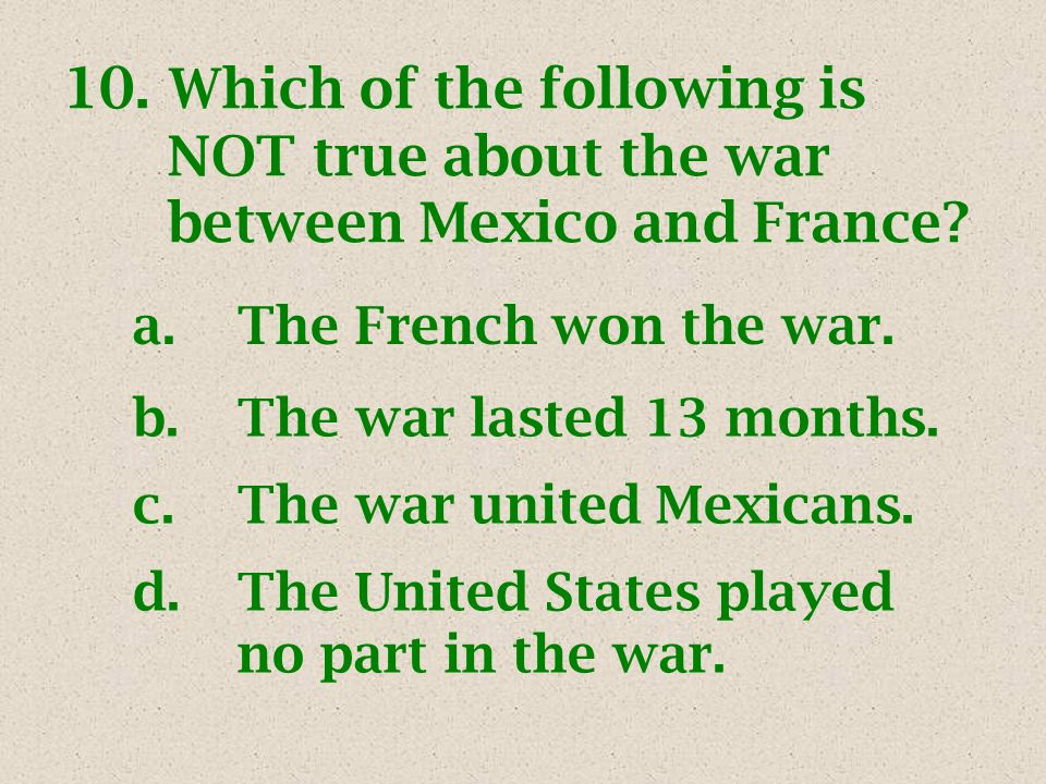 10. Which of the following is NOT true about the war between Mexico and France? a.The French won the war. b.The war lasted 13 months. c.The war united