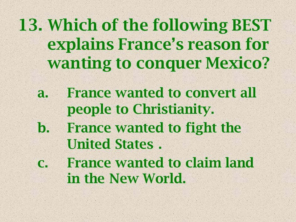 13. Which of the following BEST explains Frances reason for wanting to conquer Mexico.