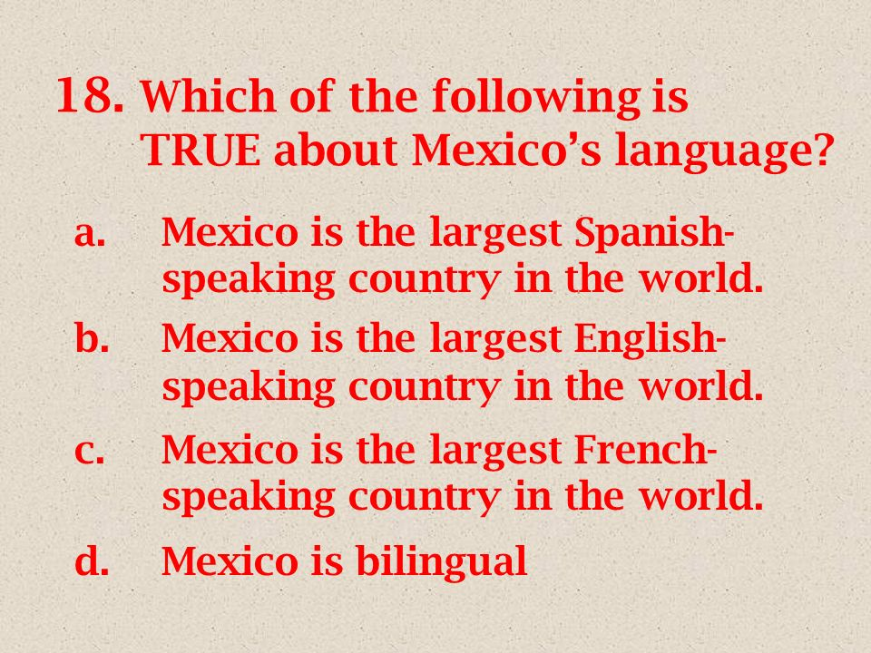18. Which of the following is TRUE about Mexicos language? a.Mexico is the largest Spanish- speaking country in the world. b.Mexico is the largest Eng