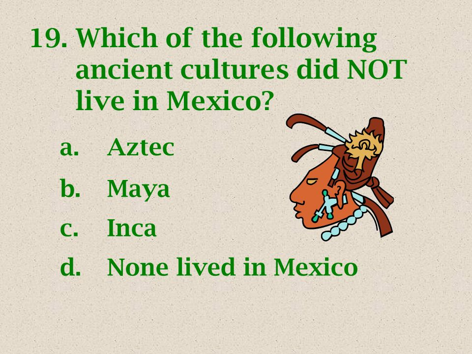 19.Which of the following ancient cultures did NOT live in Mexico? a.Aztec b.Maya c.Inca d.None lived in Mexico