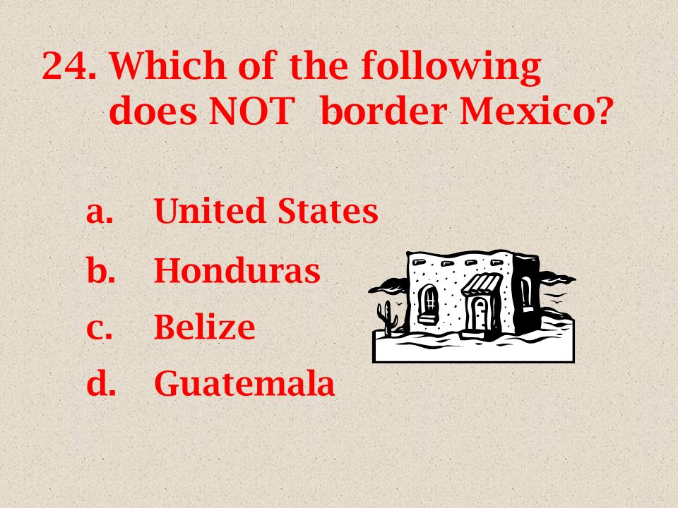 24.Which of the following does NOT border Mexico a.United States b.Honduras c.Belize d.Guatemala