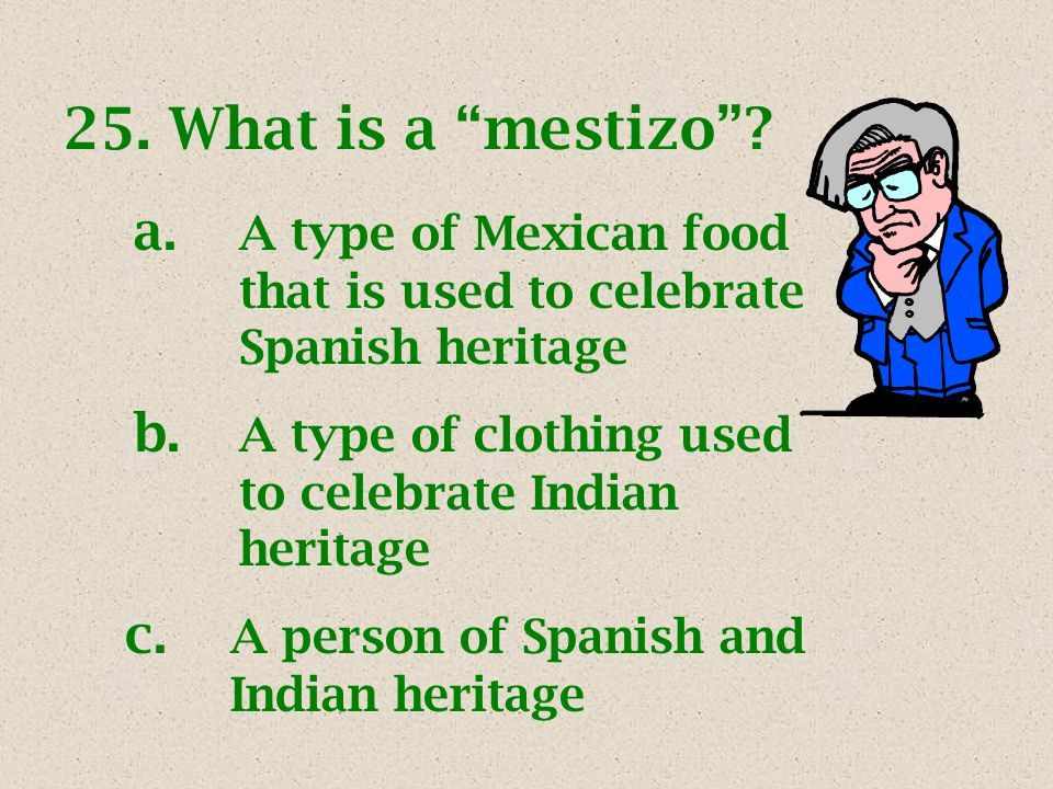 25.What is a mestizo? a. A type of Mexican food that is used to celebrate Spanish heritage b. A type of clothing used to celebrate Indian heritage c.
