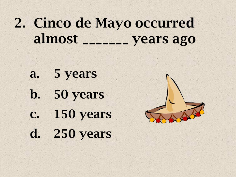 2.Cinco de Mayo occurred almost _______ years ago a.5 years b.50 years c.150 years d.250 years