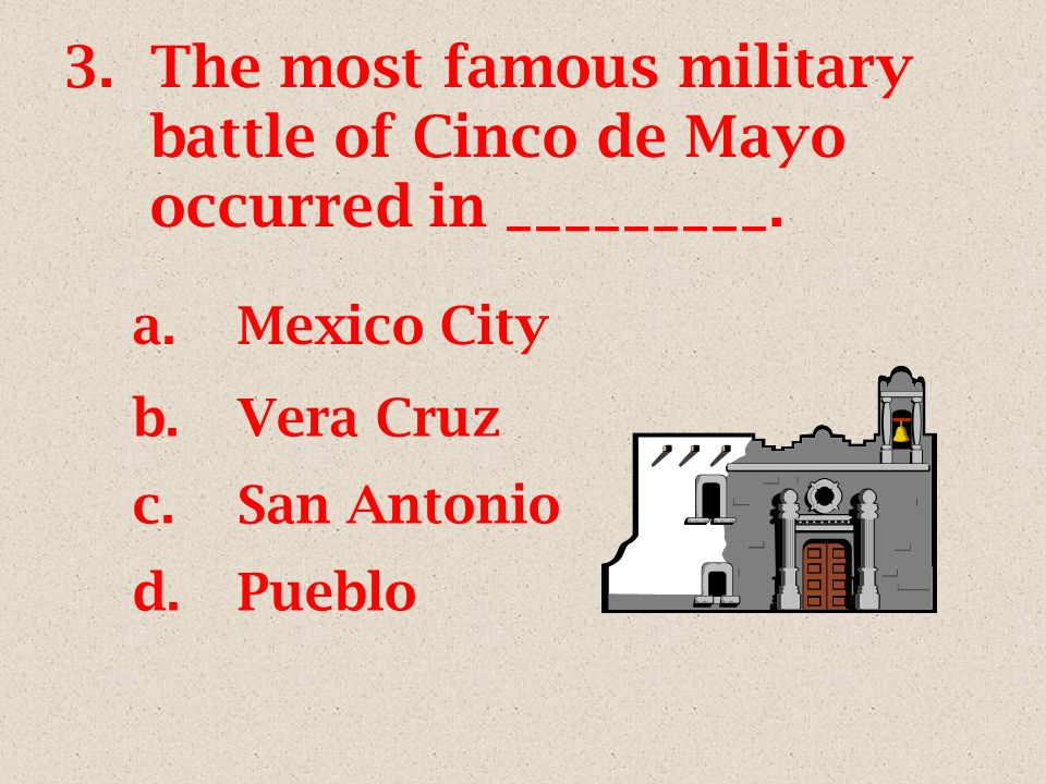 3.The most famous military battle of Cinco de Mayo occurred in _________. a.Mexico City b.Vera Cruz c.San Antonio d.Pueblo