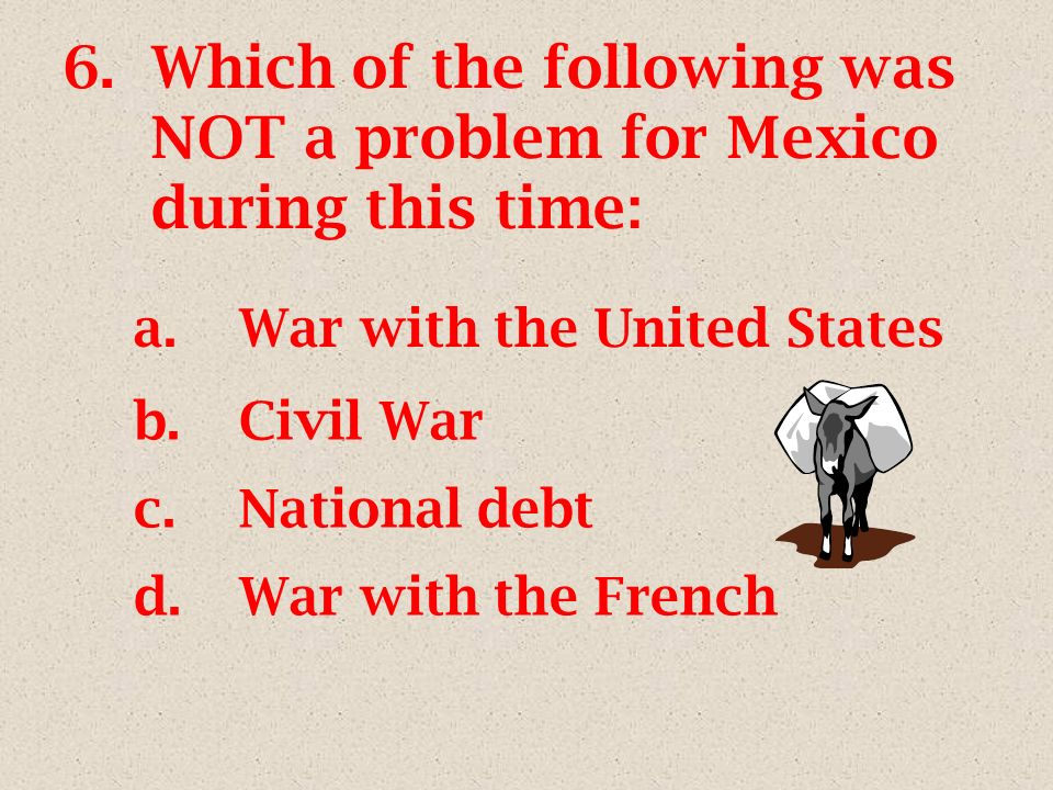 6.Which of the following was NOT a problem for Mexico during this time: a.War with the United States b.Civil War c.National debt d.War with the French