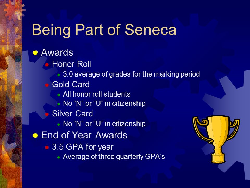 Being Part of Seneca Awards Honor Roll 3.0 average of grades for the marking period Gold Card All honor roll students No N or U in citizenship Silver