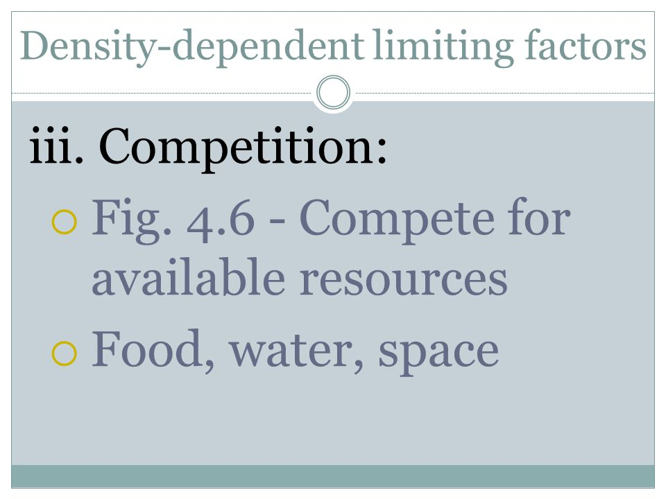 Density-dependent limiting factors iii. Competition: Fig. 4.6 - Compete for available resources Food, water, space