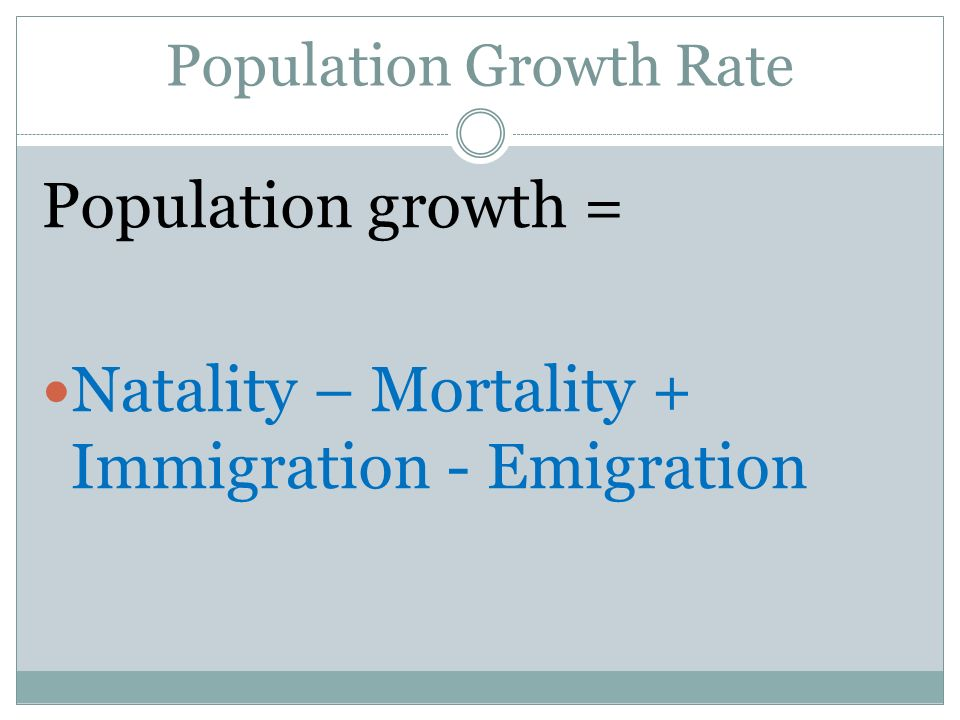 Population Growth Rate Population growth = Natality – Mortality + Immigration - Emigration