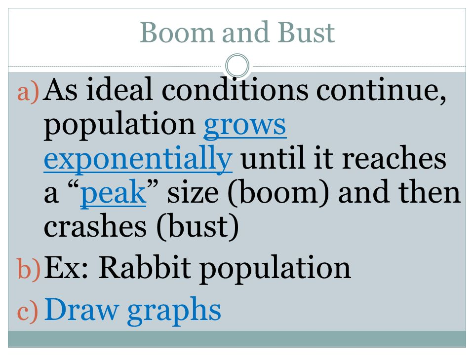 Boom and Bust a) As ideal conditions continue, population grows exponentially until it reaches a peak size (boom) and then crashes (bust) b) Ex: Rabbi