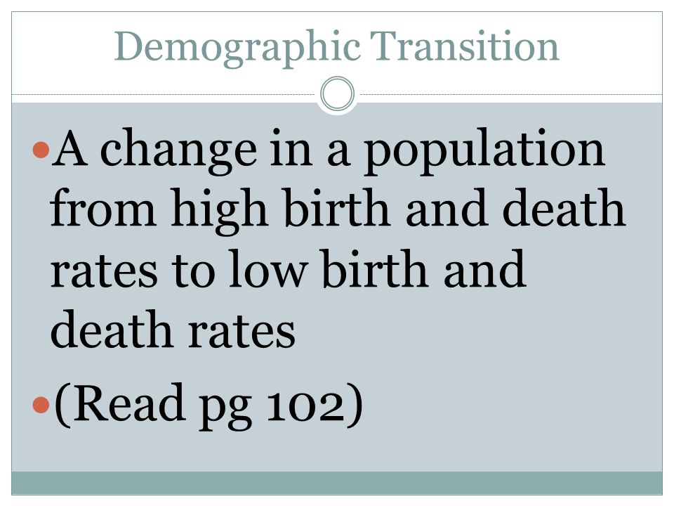 Demographic Transition A change in a population from high birth and death rates to low birth and death rates (Read pg 102)