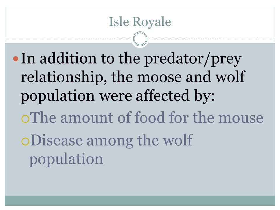 Isle Royale In addition to the predator/prey relationship, the moose and wolf population were affected by: The amount of food for the mouse Disease am