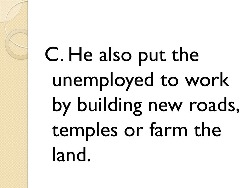 C. He also put the unemployed to work by building new roads, temples or farm the land.