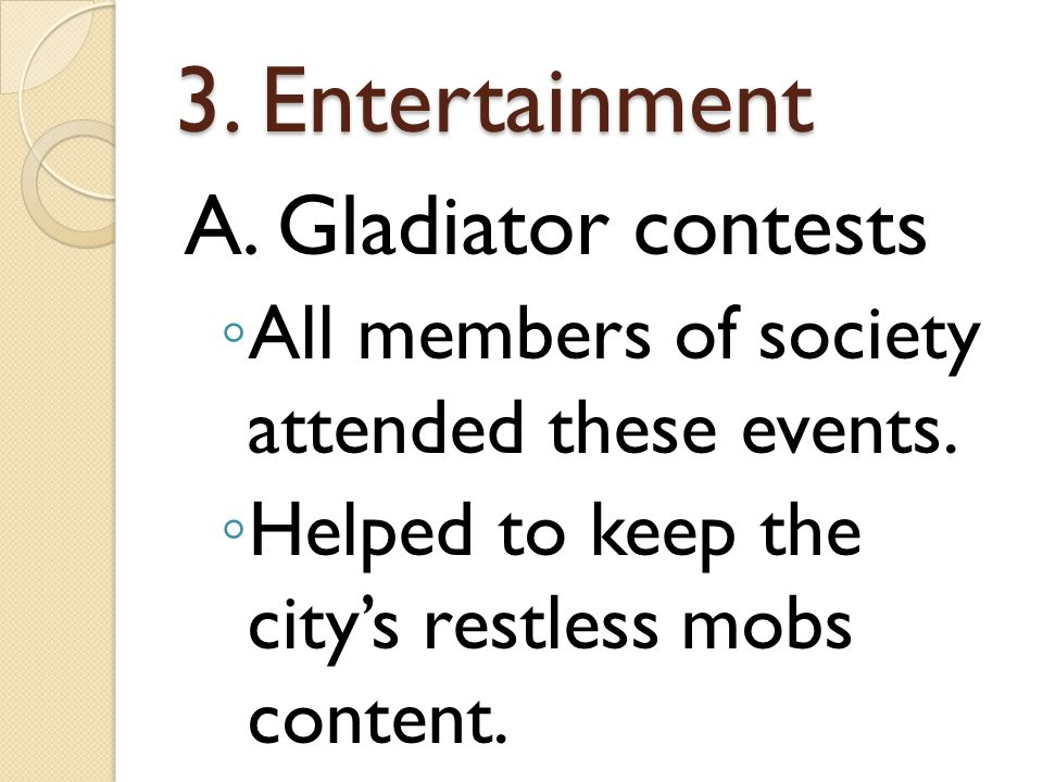 3. Entertainment A. Gladiator contests All members of society attended these events.