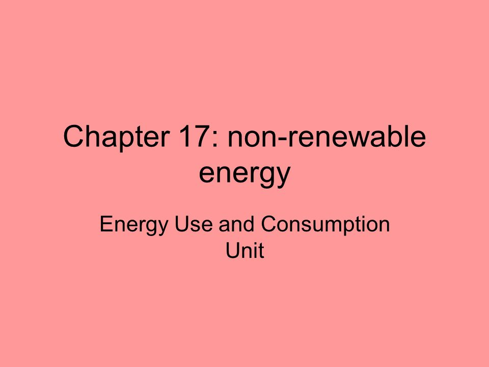 Chapter 17: non-renewable energy Energy Use and Consumption Unit