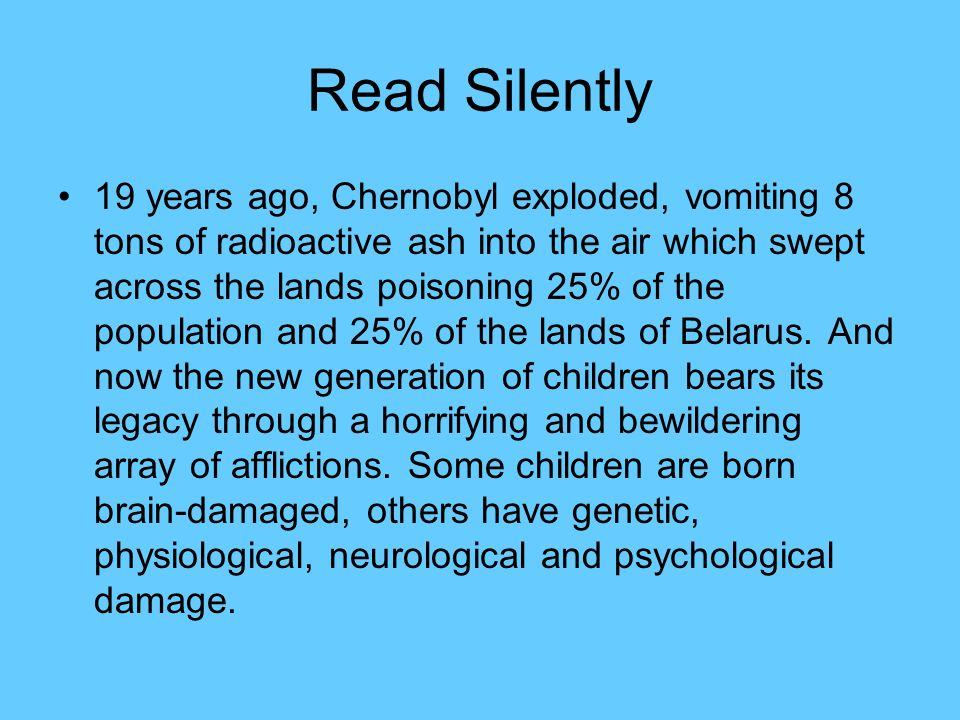 Read Silently 19 years ago, Chernobyl exploded, vomiting 8 tons of radioactive ash into the air which swept across the lands poisoning 25% of the population and 25% of the lands of Belarus.