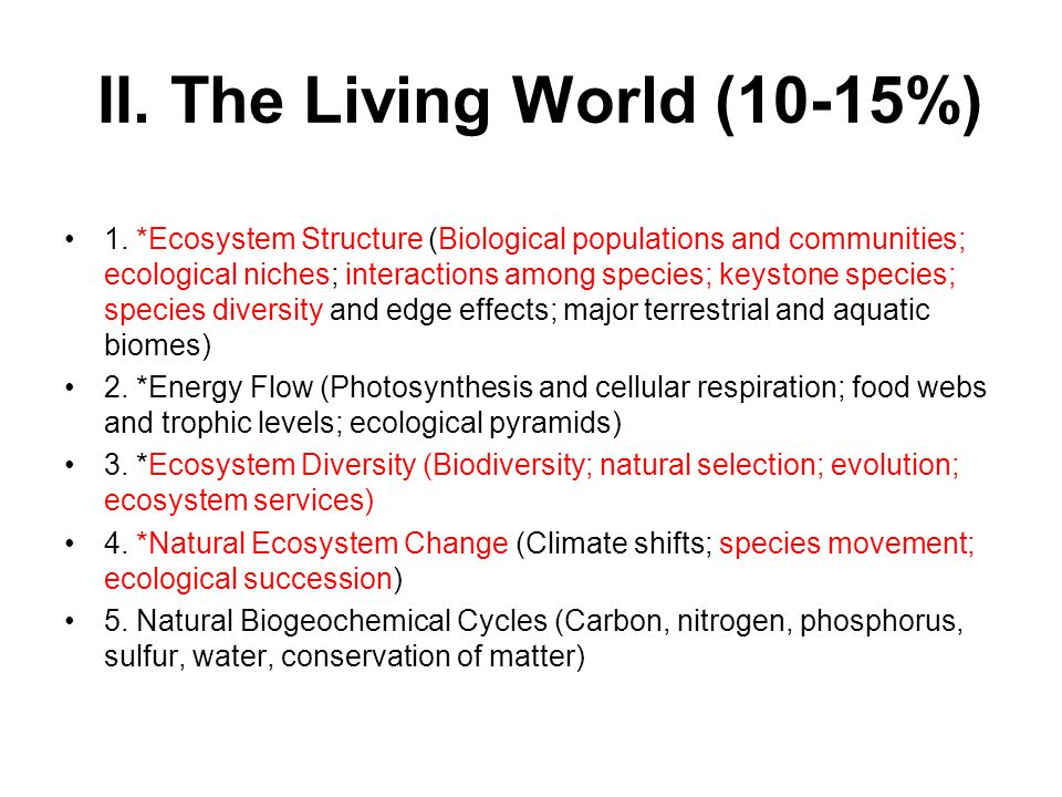 II. The Living World (10-15%) 1. *Ecosystem Structure (Biological populations and communities; ecological niches; interactions among species; keystone