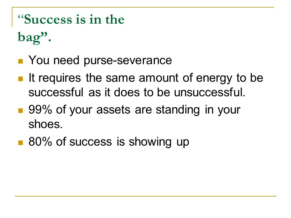 Success is in the bag. You need purse-severance It requires the same amount of energy to be successful as it does to be unsuccessful. 99% of your asse