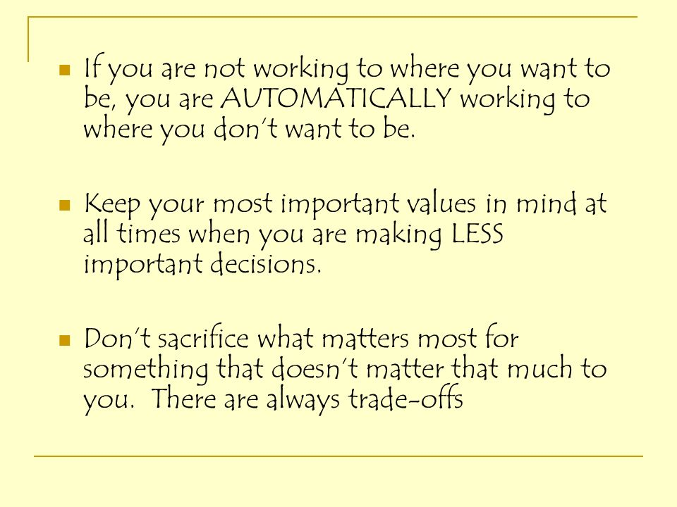 If you are not working to where you want to be, you are AUTOMATICALLY working to where you dont want to be. Keep your most important values in mind at