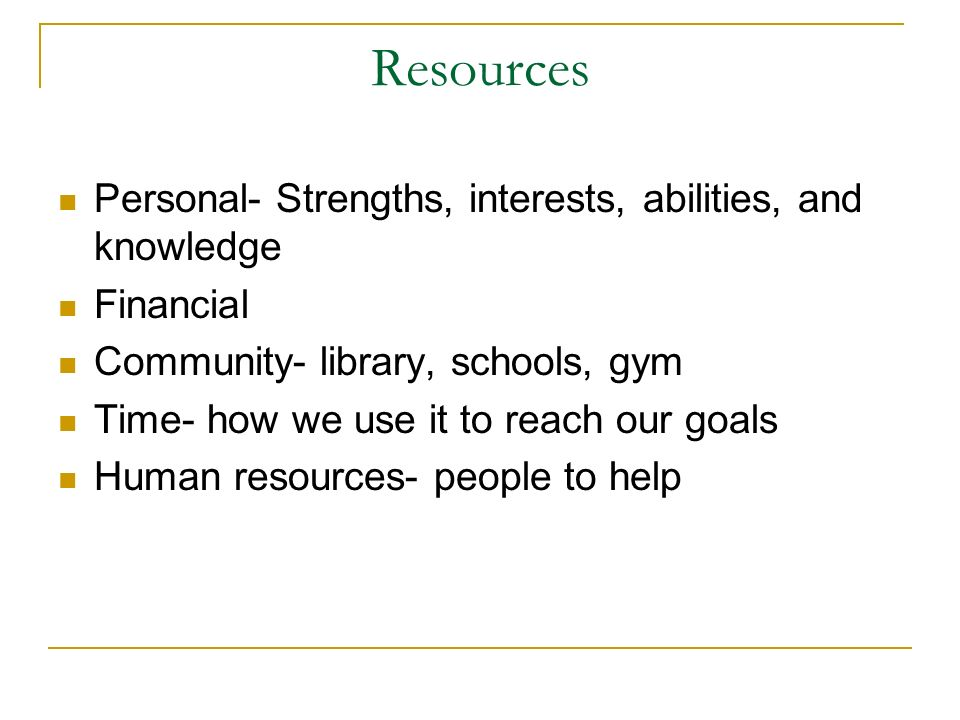 Resources Personal- Strengths, interests, abilities, and knowledge Financial Community- library, schools, gym Time- how we use it to reach our goals H