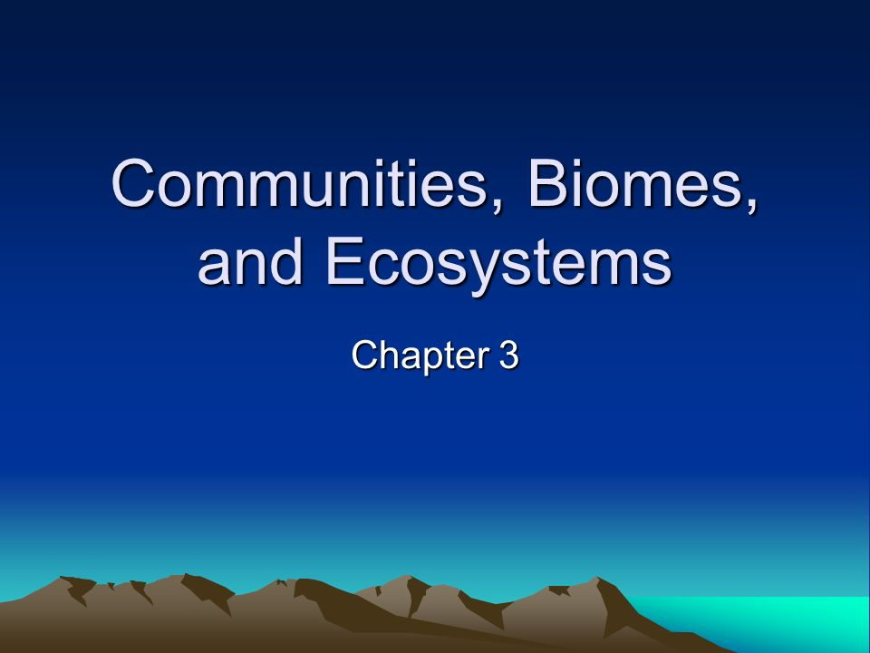Communities, Biomes, and Ecosystems Chapter 3