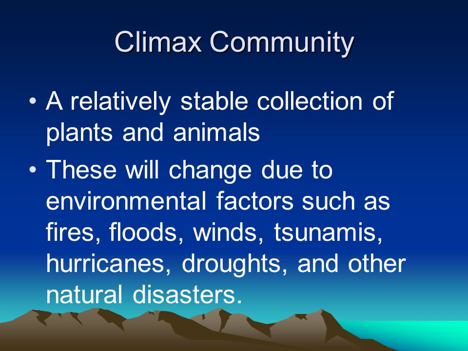 Climax Community A relatively stable collection of plants and animals These will change due to environmental factors such as fires, floods, winds, tsu
