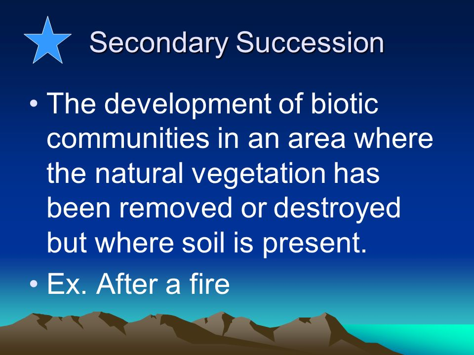 Secondary Succession The development of biotic communities in an area where the natural vegetation has been removed or destroyed but where soil is pre
