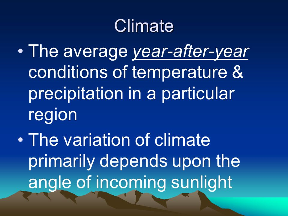 Climate The average year-after-year conditions of temperature & precipitation in a particular region The variation of climate primarily depends upon t