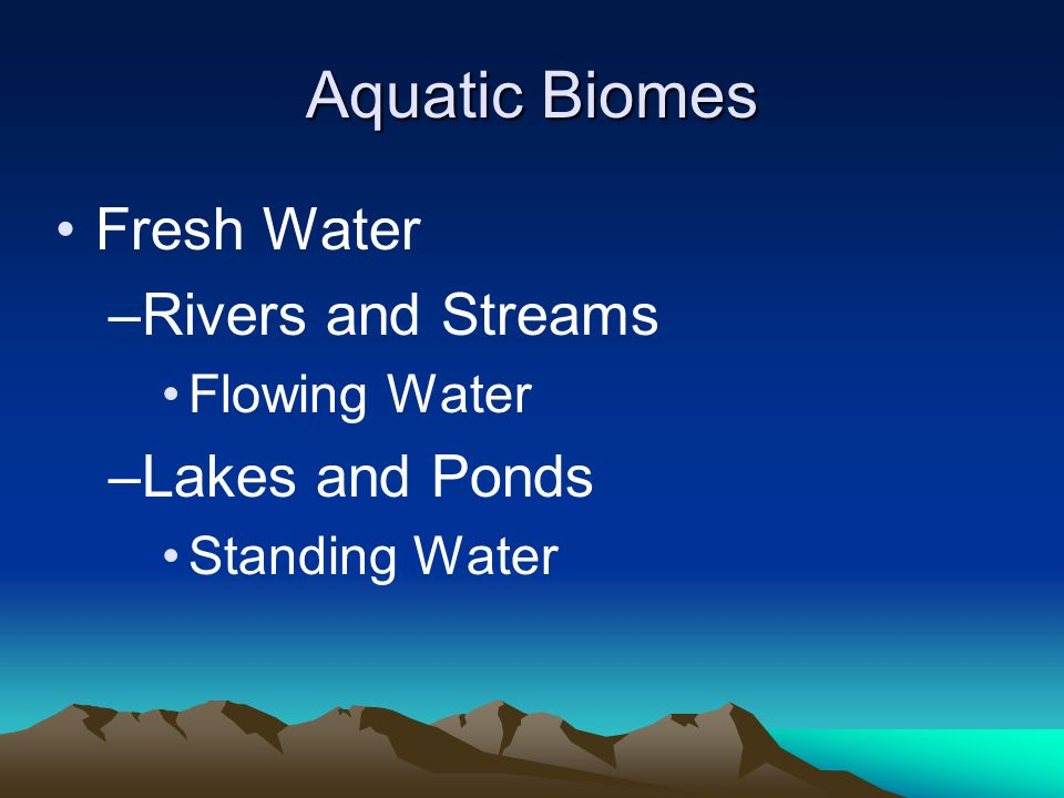 Aquatic Biomes Fresh Water –Rivers and Streams Flowing Water –Lakes and Ponds Standing Water